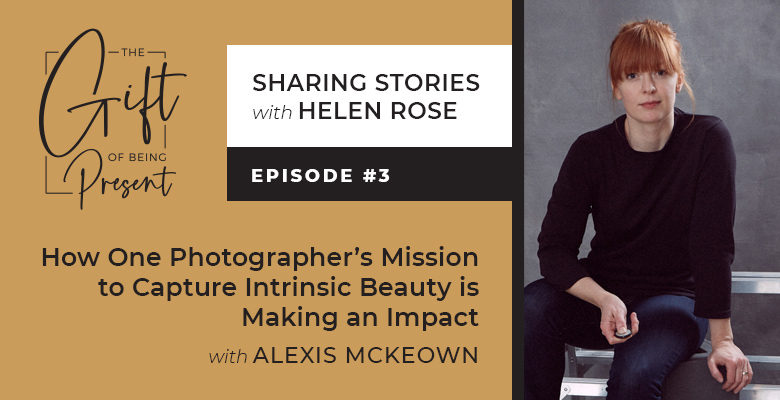 How One Photographer's Mission to Capture Intrinsic Beauty is Making an Impact with Alexis McKeown – Episode #3